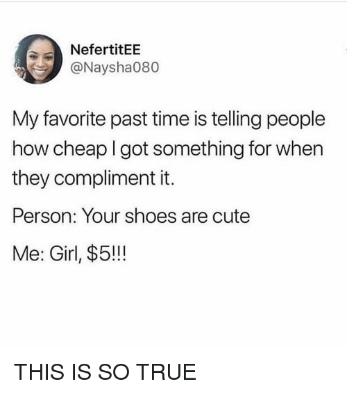 Cute, Shoes, and True: NefertitEE  @Naysha080  My favorite past time is telling people  how cheap I got something for when  they compliment it.  Person: Your shoes are cute  Me: Girl, $5!!! THIS IS SO TRUE