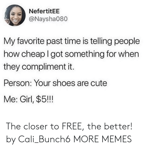 The Closer: NefertitEE  @Naysha080  My favorite past time is telling people  how cheap I got something for when  they compliment it.  Person: Your shoes are cute  Me: Girl, $5!!! The closer to FREE, the better! by Cali_Bunch6 MORE MEMES