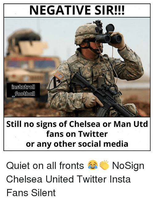 Chelsea, Football, and Memes: NEGATIVE SIR!!!  football  Still no signs of Chelsea or Man Utd  fans on Twitter  or any other social media Quiet on all fronts 😂👏 NoSign Chelsea United Twitter Insta Fans Silent