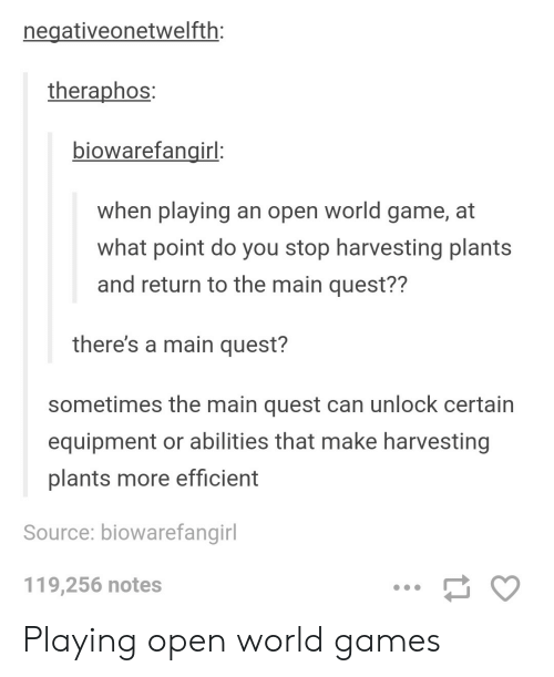 Game, Games, and Quest: negativeonetwelfth  theraphos  biowarefangirl  when playing an open world game, at  what point do you stop harvesting plants  and return to the main quest??  there's a main quest?  sometimes the main quest can unlock certain  equipment or abilities that make harvesting  plants more efficient  Source: biowarefangirl  119,256 notes Playing open world games