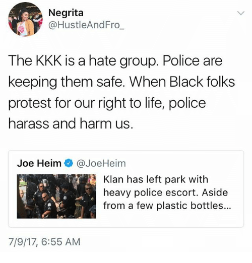 Kkk, Life, and Memes: Negrita  @HustleAndFro  The KKK is a hate group. Police are  keeping them safe. When Black folks  protest for our right to life, police  harass and harm us  Joe Heim @JoeHeim  Klan has left park with  heavy police escort. Aside  from a few plastic bottles..  7/9/17, 6:55 AM