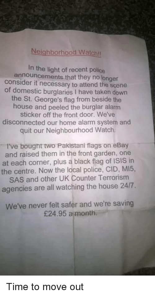 eBay, Isis, and Police: Neighborhood Watchl  In the light of recent police  announcements that they no longer  consider it necessary to attend the scene  of domestic burglaries I have taken down  the St. George's flag from beside the  house and peeled the burglar alarm  sticker off the front door. We've  disconnected our home alarm system and  quit our Neighbourhood Watch  I've bought two Pakistani flags on eBay  and raised them in the front garden, one  at each corner, plus a black flag of ISIS in  the centre. Now the local police, CID, MI5,  SAS and other UK Counter Terrorism  agencies are all watching the house 24/7.  We've never felt safer and we're saving  £24.95 a month Time to move out