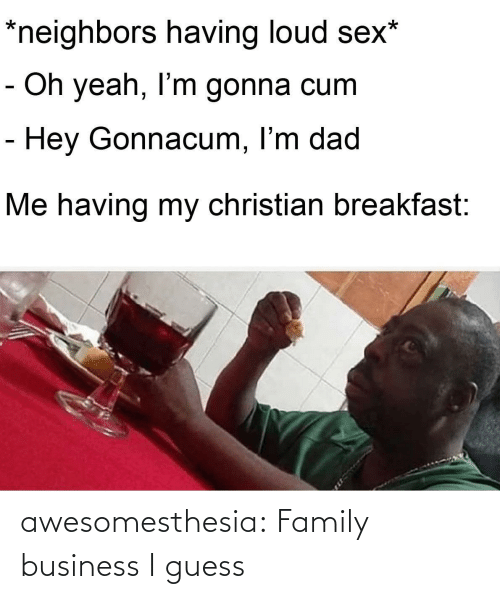 Cum, Dad, and Family: *neighbors having loud sex*  - Oh yeah, I'm gonna cum  - Hey Gonnacum, I'm dad  Me having my christian breakfast: awesomesthesia:  Family business I guess