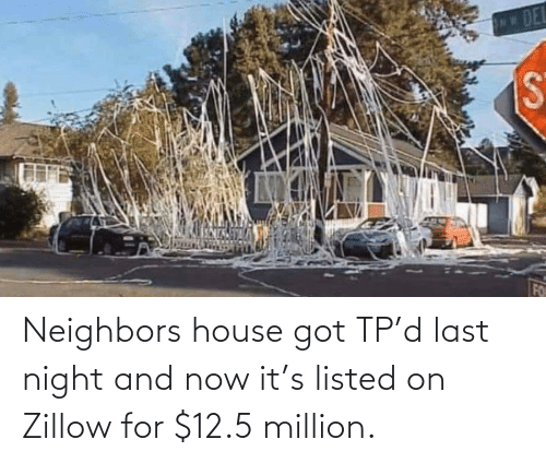 got: Neighbors house got TP'd last night and now it's listed on Zillow for $12.5 million.
