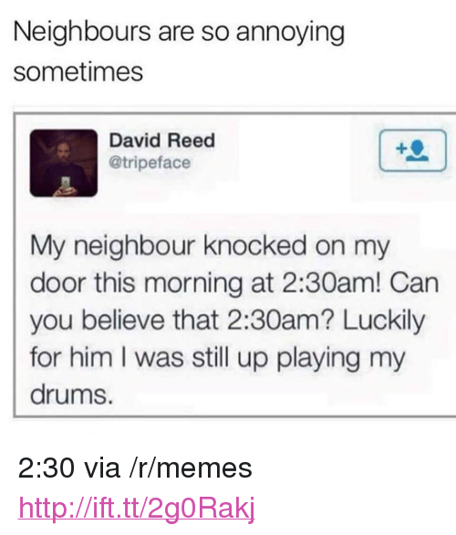 """Memes, Http, and Annoying: Neighbours are so annoying  sometimes  David Reed  @tripeface  My neighbour knocked on my  door this morning at 2:30am! Can  you believe that 2:30am? Luckily  for him I was still up playing my  drums. <p>2:30 via /r/memes <a href=""""http://ift.tt/2g0Rakj"""">http://ift.tt/2g0Rakj</a></p>"""