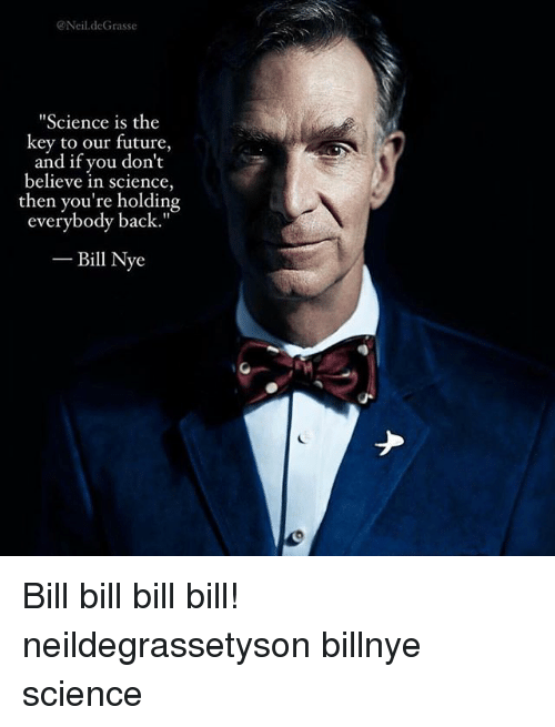 """bills bills bills: Neil.deGrasse  Science is the  key to our future,  and if you don't  believe in science,  then you're holding  everybody back.""""  -Bill Nye Bill bill bill bill! neildegrassetyson billnye science"""