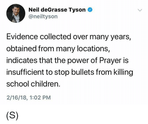 Children, Neil deGrasse Tyson, and School: Neil deGrasse Tyson  @neiltyson  Evidence collected over many years,  obtained from many locations,  indicates that the power of Prayer is  insufficient to stop bullets from killing  school children.  2/16/18, 1:02 PM (S)