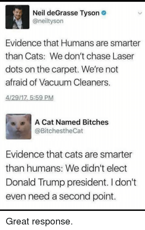 Cats, Donald Trump, and Neil deGrasse Tyson: Neil deGrasse Tyson  @neiltyson  Evidence that Humans are smarter  than Cats: We don't chase Laser  dots on the carpet. We're not  afraid of Vacuum Cleaners,  4/29/17 5:59 PM  |  A Cat Named Bitches  @BitchestheCat  ®  Evidence that cats are smarter  than humans: We didn't elect  Donald Trump president. I don't  even need a second point. Great response.