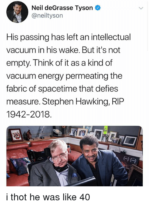 Energy, Neil deGrasse Tyson, and Stephen: Neil deGrasse Tyson  @neiltyson  His passing has left an intellectual  vacuum in his wake. But it's not  empty. Think of it as a kind of  vacuum energy permeating the  fabric of spacetime that defies  measure. Stephen Hawking, RIP  1942-2018 i thot he was like 40