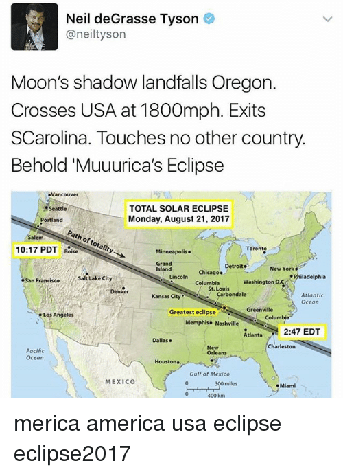 America, Chicago, and Detroit: Neil deGrasse Tyson  @neiltyson  Moon's shadow landfalls Oregon.  Crosses USA at 1800mph. Exits  SCarolina. Touches no other country  Behold'Muuurica's Eclipse  Vancouver  TOTAL SOLAR ECLIPSE  Monday, August 21, 2017  Seattle  Portland  Path of totality  Salem  10:17 PDT Boise  Minneapolis.  Toronto  Grand  Island  isiand coln colust. o  New York  Chicago. Detroit  Chicago .  Safitake cihy  San Francisco  Lincoln  ePhiladelphia  Columbia  Washington D.C  St. Louis  Denver  Kansas Cityarbondale  Atlantic  Ocean  Greenville  Los Angeles  Greatest eclipse  Columb  Memphise Nashville  tant2:47 EDT  Dallase  Charleston  Pacihc  Ocean  New  Orleans  Houston  Gulf of Mexico  MEXICO  300  400 km  miles  Miami merica america usa eclipse eclipse2017