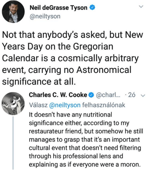arbitrary: Neil deGrasse Tyson  @neiltyson  Not that anybody's asked, but New  Years Day on the Gregorian  Calendar is a cosmically arbitrary  event, carrying no Astronomical  significance at all   Charles C. W. Cooke@char  26  Válasz@neityson felhasználónak  It doesn't have any nutritional  significance either, according to my  restaurateur friend, but somehow he still  manages to grasp that it's an important  cultural event that doesn't need filtering  through his professional lens and  explaining as if everyone were a moron.