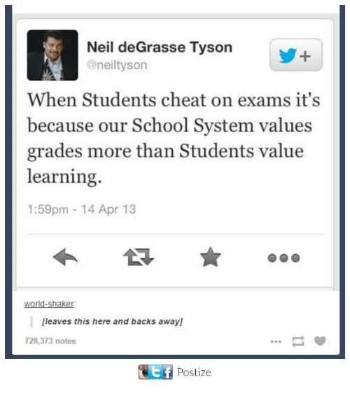 Dank, Neil deGrasse Tyson, and School: Neil deGrasse Tyson  @neiltyson  When Students cheat on exams it's  because our School System values  grades more than Students value  learning.  1:59pm 14 Apr 13  World-Shaker:  [leaves this here and backs away1  728,373 notes  TEtf Post ize