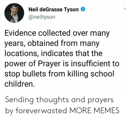 Children, Dank, and Memes: Neil deGrasse TysonC  @neiltyson  Evidence collected over many  years, obtained from many  locations, indicates that the  power of Prayer is insufficient to  stop bullets from killing school  children Sending thoughts and prayers by foreverwasted MORE MEMES