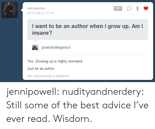 Advice, Growing Up, and Target: neil-gaiman  191  2012-08-21 21:14  I want to be an author when I grow up. Am I  insane?  powertothepencil  Yes. Growing up is highly overrated  Just be an author  Ask neil-gaiman a question jennipowell: nudityandnerdery:  Still some of the best advice I've ever read.  Wisdom.