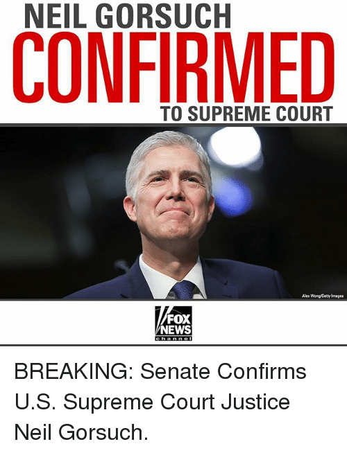 Neil Gorsuch: NEIL GORSUCH  CONFIRMED  TO SUPREME COURT  Alex Wong Getty Images  FOX  NEWS BREAKING: Senate Confirms U.S. Supreme Court Justice Neil Gorsuch.
