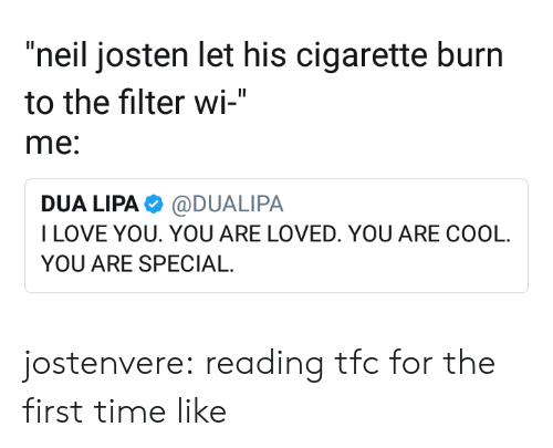 """you are special: """"neil josten let his cigarette burn  to the filter wi-""""  me:  DUA LIPA@DUALIPA  ILOVE YOU. YOU ARE LOVED. YOU ARE COOL  YOU ARE SPECIAL jostenvere:  reading tfc for the first time like"""