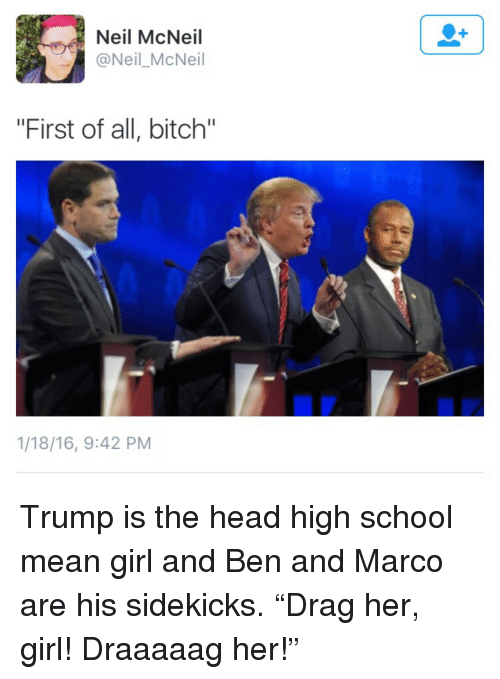 """Bitch, Head, and School: Neil McNeil  @Neil_McNeil  """"First of all, bitch""""  1/18/16, 9:42 PM <p>Trump is the head high school mean girl and Ben and Marco are his sidekicks. &ldquo;Drag her, girl! Draaaaag her!&rdquo;</p>"""