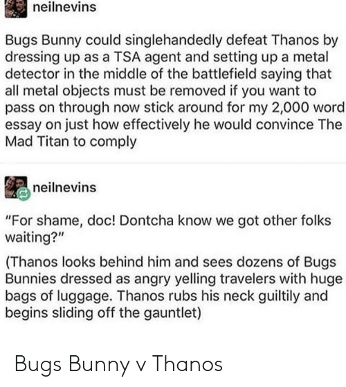 """Bugs Bunny, Bunnies, and Luggage: neilnevins  Bugs Bunny could singlehandedly defeat Thanos by  dressing up as a TSA agent and setting up a metal  detector in the middle of the battlefield saying that  all metal objects must be removed if you want to  pass on through now stick around for my 2,000 word  essay on just how effectively he would convince The  Mad Titan to comply  neilnevins  """"For shame, doc! Dontcha know we got other folks  waiting?""""  (Thanos looks behind him and sees dozens of Bugs  Bunnies dressed as angry yelling travelers with huge  bags of luggage. Thanos rubs his neck guiltily and  begins sliding off the gauntlet) Bugs Bunny v Thanos"""