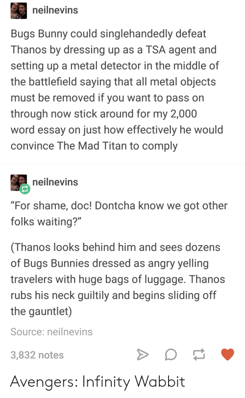 """Bugs Bunny, Bunnies, and Avengers: neilnevins  Bugs Bunny could singlehandedly defeat  Thanos by dressing up as a TSA agent and  setting up a metal detector in the middle of  the battlefield saying that all metal objects  must be removed if you want to pass on  through now stick around for my 2,000  word essay on just how effectively he would  convince The Mad Titan to comply  neilnevins  """"For shame, doc! Dontcha know we got other  folks waiting?""""  (Thanos looks behind him and sees dozens  of Bugs Bunnies dressed as angry yelling  travelers with huge bags of luggage. Thanos  rubs his neck guiltily and begins sliding off  the gauntlet)  Source: neilnevins  3,832 notes Avengers: Infinity Wabbit"""