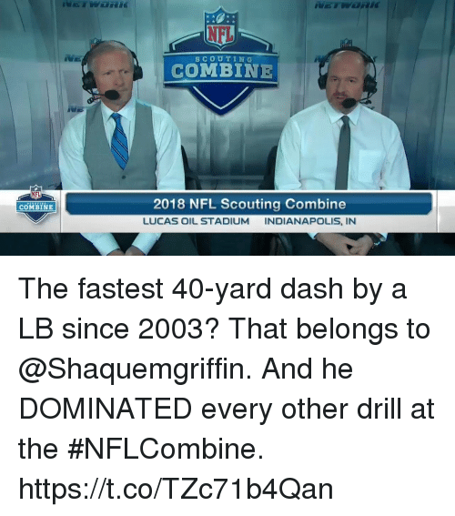 40 yard dash: NEL  SCOUTING  COMBINE  NFL  2018 NFL Scouting Combine  LUCAS OIL STADIUM INDIANAPOLIS, IN  COMBINE The fastest 40-yard dash by a LB since 2003? That belongs to @Shaquemgriffin.  And he DOMINATED every other drill at the #NFLCombine. https://t.co/TZc71b4Qan