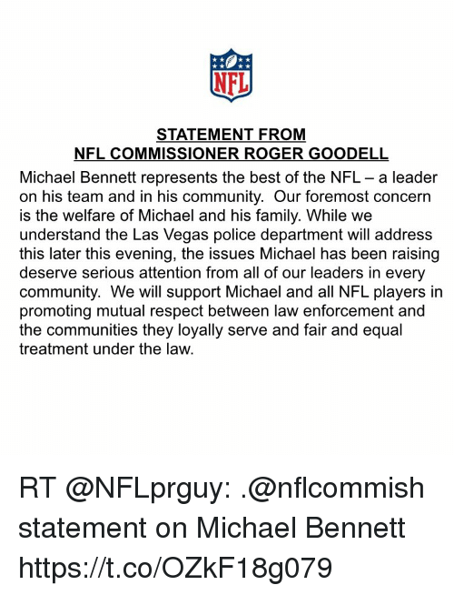 Equalism: NEL  STATEMENT FROM  NFL COMMISSIONER ROGER GOODELL  Michael Bennett represents the best of the NFL - a leader  on his team and in his community. Our foremost concern  is the welfare of Michael and his family. While we  understand the Las Vegas police department will address  this later this evening, the issues Michael has been raising  deserve serious attention from all of our leaders in every  community. We will support Michael and all NFL players in  promoting mutual respect between law enforcement and  the communities they loyally serve and fair and equal  treatment under the law. RT @NFLprguy: .@nflcommish statement on Michael Bennett https://t.co/OZkF18g079