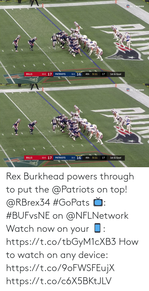 powers: NEL VETWORK  21  18  11-3 16  10-4 17  BILLS  PATRIOTS  4th  5:11  17  1st & Goal   NFL VETWDRK  18  10-4 17  11-3 16  BILLS  PATRIOTS  4th  5:11  17  1st & Goal Rex Burkhead powers through to put the @Patriots on top! @RBrex34 #GoPats  📺: #BUFvsNE on @NFLNetwork Watch now on your 📱: https://t.co/tbGyM1cXB3  How to watch on any device: https://t.co/9oFWSFEujX https://t.co/c6X5BKtJLV