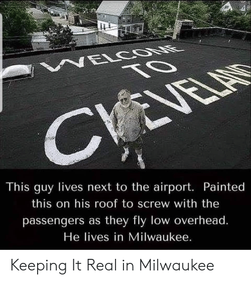 Milwaukee, Next, and Fly: NELCOONE  TO  CVEVELAS  This guy lives next to the airport. Painted  this on his roof to screw with the  passengers as they fly low overhead.  He lives in Milwaukee. Keeping It Real in Milwaukee