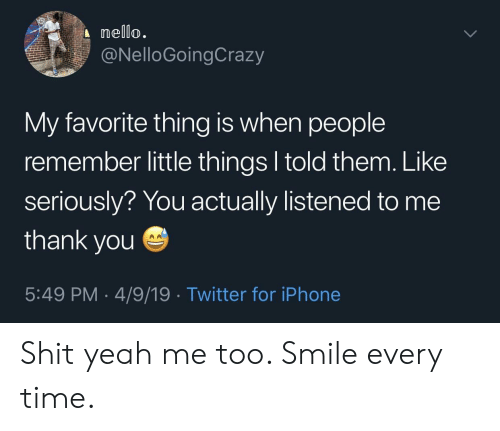 Iphone, Shit, and Twitter: nello.  @NelloGoingCrazy  My favorite thing is when people  remember little things l told them. Like  seriously? You actually listened to me  thank you  5:49 PM 4/9/19 Twitter for iPhone Shit yeah me too. Smile every time.