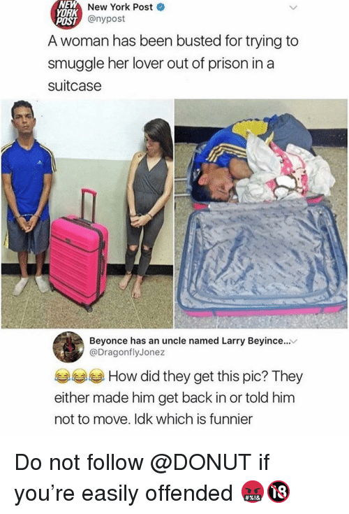 Beyonce, Memes, and New York: NEM  YORK  New  York  Post  T@nypost  POST  A woman has been busted for trying to  smuggle her lover out of prison in a  suitcase  Beyonce has an uncle named Larry Beyince...  @DragonflyJonez  How did they get this pic? They  either made him get back in or told him  not to move. ldk which is funnier Do not follow @DONUT if you're easily offended 🤬🔞