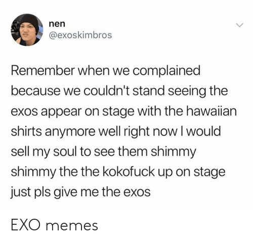 Memes, Hawaiian, and Exo: nen  @exoskimbros  Remember when we complained  because we couldn't stand seeing the  exos appear on stage with the hawaiian  shirts anymore well right now I would  sell my soul to see them shimmy  shimmy the the kokofuck up on stage  just pls give me the exos EXO memes