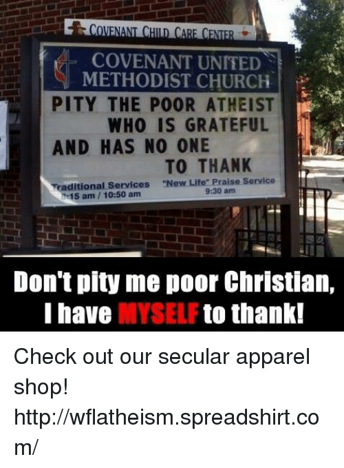"Church, Memes, and Pitiful: NENE  COVENANT UNITED  METHODIST CHURCH  PITY THE POOR ATHEIST  WHO IS GRATEFUL  AND HAS NO ONE  TO THANK  ditional Services ""New Life"" Praise Service  15 am 10:50 am  9:30 am  Don't pity me poor Christian,  I have  MYSELF  to thank! Check out our secular apparel shop! http://wflatheism.spreadshirt.com/"