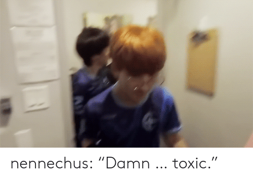 "Tumblr, Blog, and Com: nennechus:  ""Damn … toxic."""