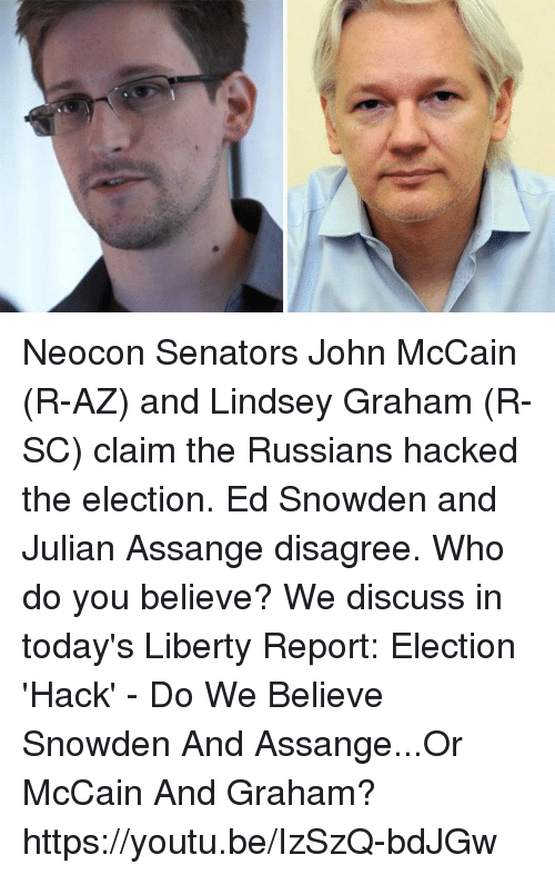Dank, Youtu, and Russian: Neocon Senators John McCain (R-AZ) and Lindsey Graham (R-SC) claim the Russians hacked the election. Ed Snowden and Julian Assange disagree. Who do you believe? We discuss in today's Liberty Report:  Election 'Hack' - Do We Believe Snowden And Assange...Or McCain And Graham? https://youtu.be/IzSzQ-bdJGw