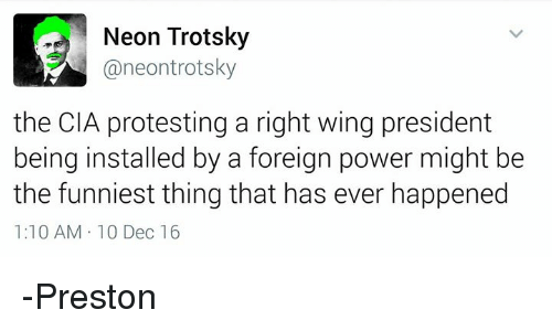 Trotsky: Neon Trotsky  @neon trotsky  the CIA protesting a right wing president  being installed by a foreign power might be  the funniest thing that has ever happened  1:10 AM 10 Dec 16 -Preston