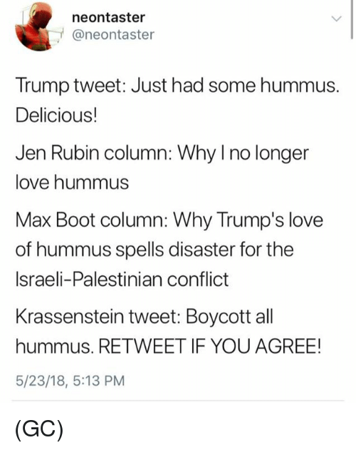 palestinian: neontaster  @neontaster  Trump tweet: Just had some hummus.  Delicious!  Jen Rubin column: Why I no longer  love hummus  Max Boot column: Why Trump's love  of hummus spells disaster for the  Israeli-Palestinian conflict  Krassenstein tweet: Boycott all  hummus. RETWEET IF YOU AGREE!  5/23/18, 5:13 PM (GC)