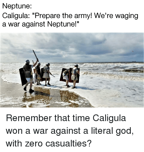 """God, Zero, and Army: Neptune  Caligula: """"Prepare the army! We're waging  a war against Neptune!"""""""