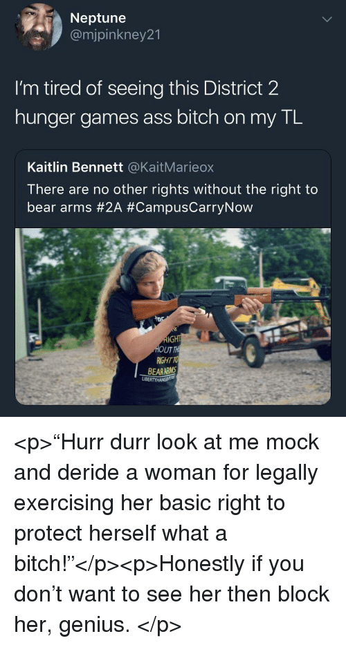 "durr: Neptune  @mjpinkney21  I'm tired of seeing this District 2  hunger games ass bitch on my TL  Kaitlin Bennett @KaitMarieox  There are no other rights without the right to  bear arms #2A #CampusCarryNow  UT  RIGHT TO  BEARARMS <p>""Hurr durr look at me mock and deride a woman for legally exercising her basic right to protect herself what a bitch!""</p><p>Honestly if you don't want to see her then block her, genius. </p>"