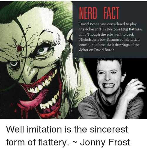 David Bowie, Jack Nicholson, and Memes: NERD FACT  David Bowie was considered to play  the Joker in Tim Burton's 1989 Batman  film. Though the role went to Jack  Nicholson, a few Batman comic artists.  continue to base their drawings of the  Joker on David Bowie. Well imitation is the sincerest form of flattery. ~ Jonny Frost