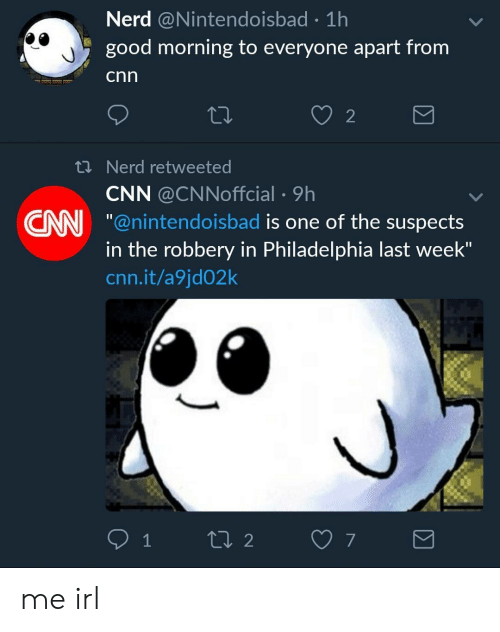 "cnn.com, Nerd, and Good Morning: Nerd @Nintendoisbad 1h  good morning to everyone apart from  cnn  2  th Nerd retweeted  CNN @CNNoffcial 9h  CN ""@nintendoisbad is one of the suspects  in the robbery in Philadelphia last week""  cnn.it/a9jd02k me irl"