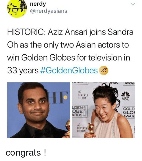 Asian, Golden Globes, and Memes: nerdy  @nerdyasians  HISTORIC: Aziz Ansari joins Sandra  Oh as the only two Asian actors to  win Golden Globes for television in  33 years #GoldenG lobes 79  BEVERLY  HILTON  NBC  LDEN  OBE  ARDS  GOLD  GLOE  WAR  BEVERLY  HILTON congrats !