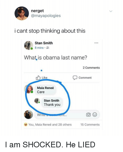 Obama, Stan, and Thank You: nerget  @mayapologies  i cant stop thinking about this  Stan Smith  8 mins  What is obama last name?  2 Comments  Comment  Like  Maia Reneé  Care  Stan Smith  Thank you  Wri  You, Maia Renee and 28 others  15 Comments I am SHOCKED. He LIED