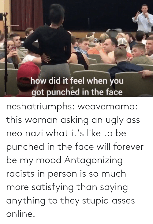 saying: neshatriumphs: weavemama:  this woman asking an ugly ass neo nazi what it's like to be punched in the face will forever be my mood   Antagonizing racists in person is so much more satisfying than saying anything to they stupid asses online.