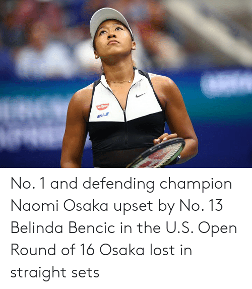 Lost, Ana, and Champion: NESSIN  ANA No. 1 and defending champion Naomi Osaka upset by No. 13 Belinda Bencic in the U.S. Open Round of 16  Osaka lost in straight sets