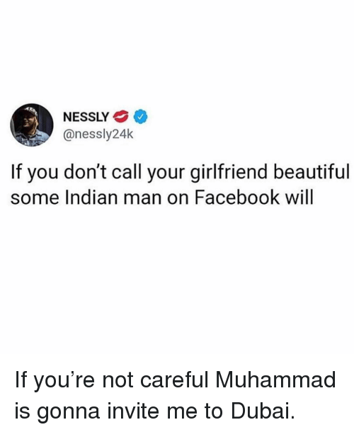 Beautiful, Facebook, and Girl Memes: NESSLY  @nessly24k  If you don't call your girlfriend beautiful  some Indian man on Facebook will If you're not careful Muhammad is gonna invite me to Dubai.