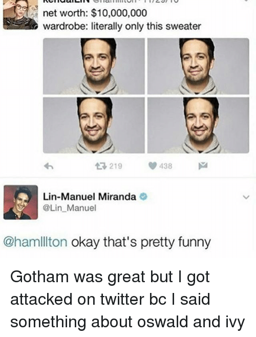 oswald: net worth: $10,000,000  wardrobe: literally only this sweater  tR, 219  438  Lin-Manuel Miranda  SA @Lin Manuel  @ham ton okay that's pretty funny Gotham was great but I got attacked on twitter bc I said something about oswald and ivy