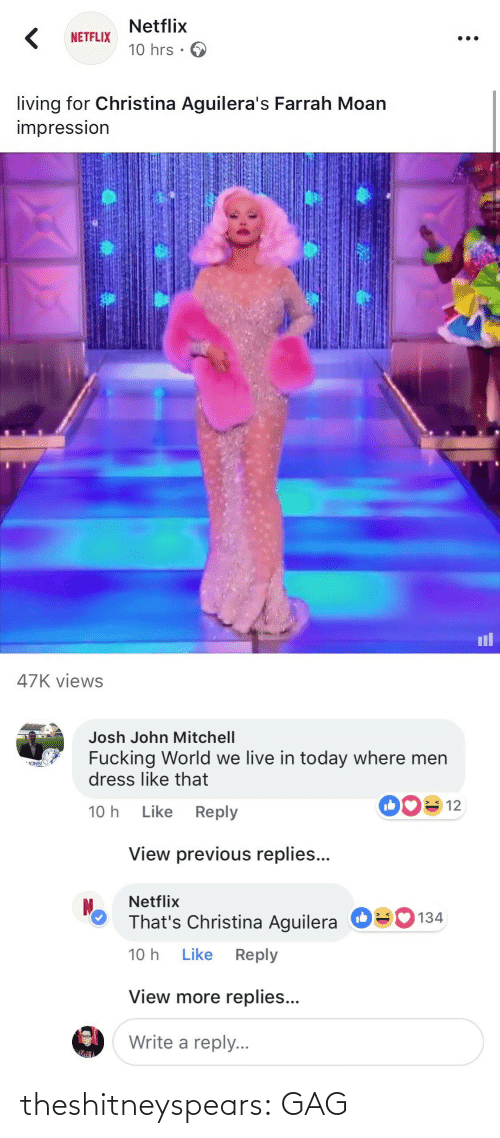 Josh: Netflix  10 hrs .  NETFLIX  living for Christina Aguilera's Farrah Moan  impressIon  il  47K views   Josh John Mitchell  Fucking World we live in today where men  dress like that  ONS!  10 h Like Reply  View previous replies...  Netflix  That's Christina Aguilera  10 h Like Reply  О  134  View more replies...  Write a reply. theshitneyspears:  GAG