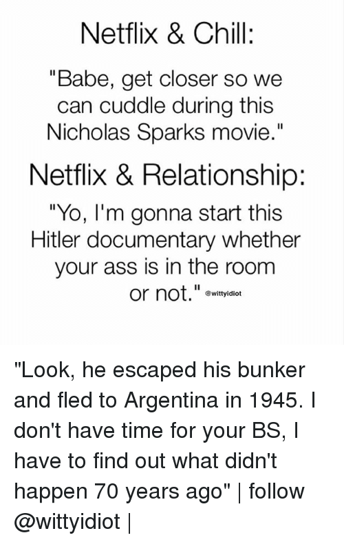 "Ass, Chill, and Memes: Netflix & Chill:  ""Babe, get closer so we  can cuddle during this  Nicholas Sparks movie  .""  Netflix & Relationship:  ""Yo, I'm gonna start this  Hitler documentary whether  your ass is in the room  or not.""e  @wittyidiot ""Look, he escaped his bunker and fled to Argentina in 1945. I don't have time for your BS, I have to find out what didn't happen 70 years ago"" 