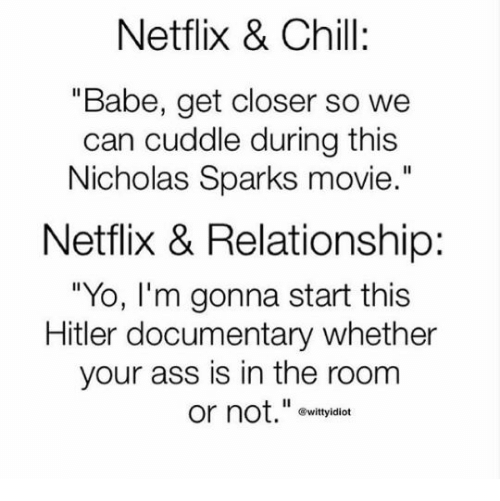 "Ass, Chill, and Funny: Netflix & Chill:  ""Babe, get closer so we  can cuddle during this  Nicholas Sparks movie.""  Netflix & Relationship:  ""Yo, lI'm gonna start this  Hitler documentary whether  your ass is in the room  or not."" ovityidian  ®wittyidiot"