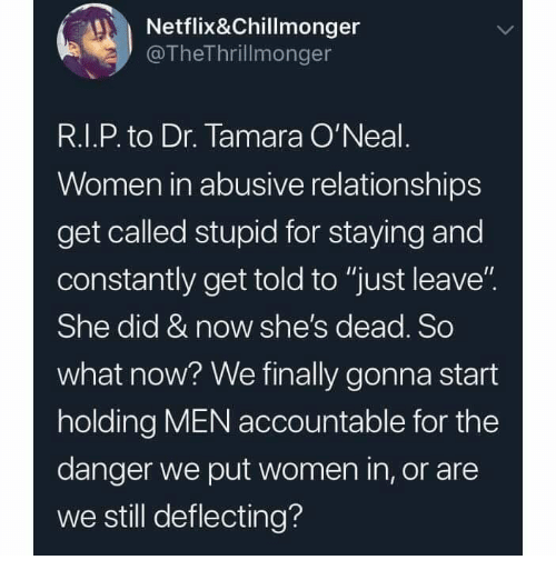 "Memes, Netflix, and Relationships: Netflix&Chillmonger  @TheThrillmonger  R.I.P. to Dr. Tamara O'Neal  Women in abusive relationships  get called stupid for staying and  constantly get told to ""just leave""  She did & now she's dead. So  what now? We finally gonna start  holding MEN accountable for the  danger we put women in, or are  we still deflecting?"