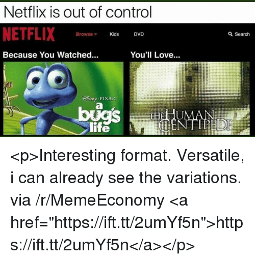 """Life, Love, and Netflix: Netflix is out of control  NETFLIX  Browse Kids DVD  a Search  Because You Watched.  You'll Love...  r PIXAR  life <p>Interesting format. Versatile, i can already see the variations. via /r/MemeEconomy <a href=""""https://ift.tt/2umYf5n"""">https://ift.tt/2umYf5n</a></p>"""